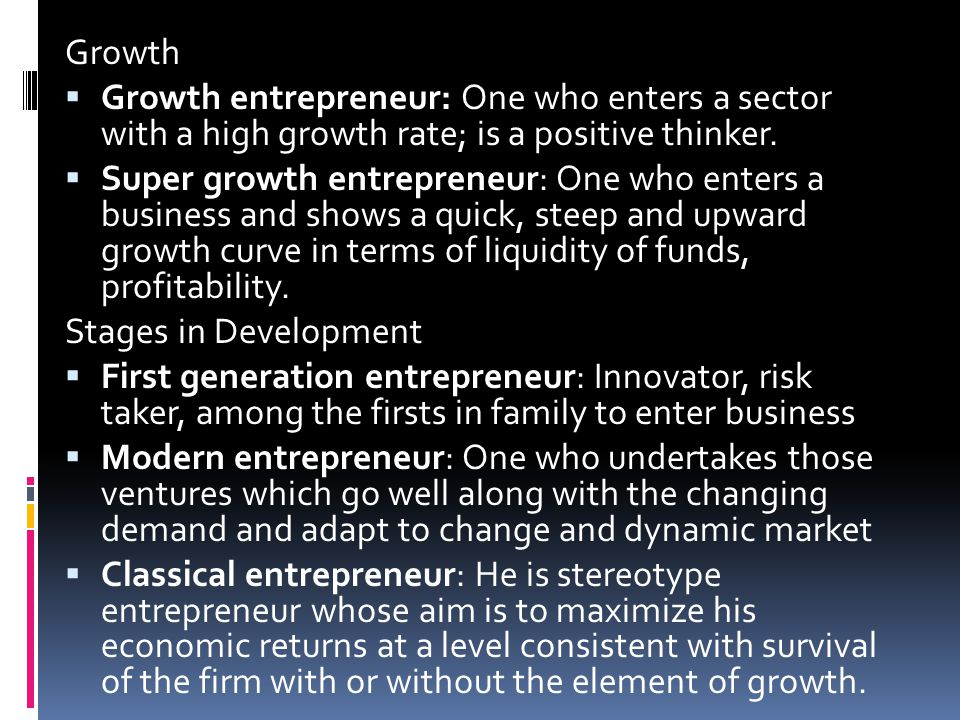 Growth Growth entrepreneur: One who enters a sector with a high growth rate; is a positive thinker.