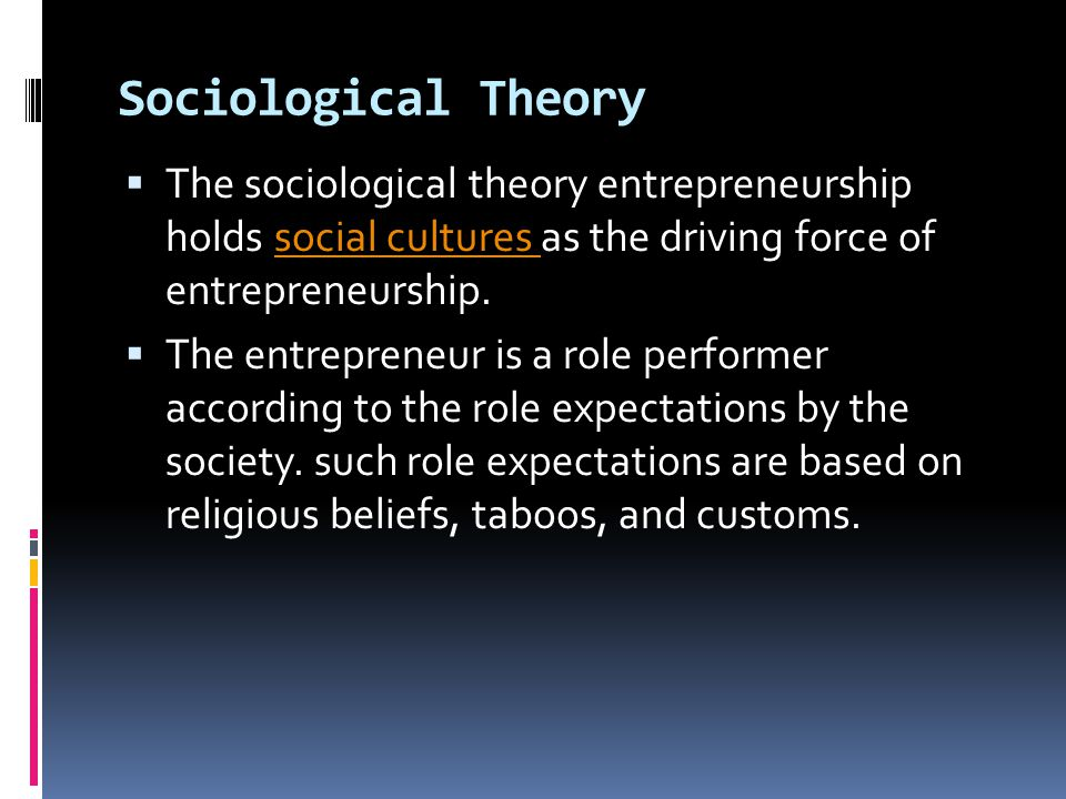 Sociological Theory The sociological theory entrepreneurship holds social cultures as the driving force of entrepreneurship.