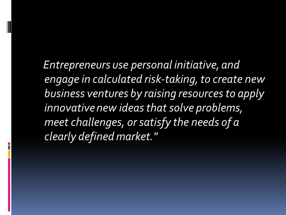 Entrepreneurs use personal initiative, and engage in calculated risk-taking, to create new business ventures by raising resources to apply innovative new ideas that solve problems, meet challenges, or satisfy the needs of a clearly defined market.