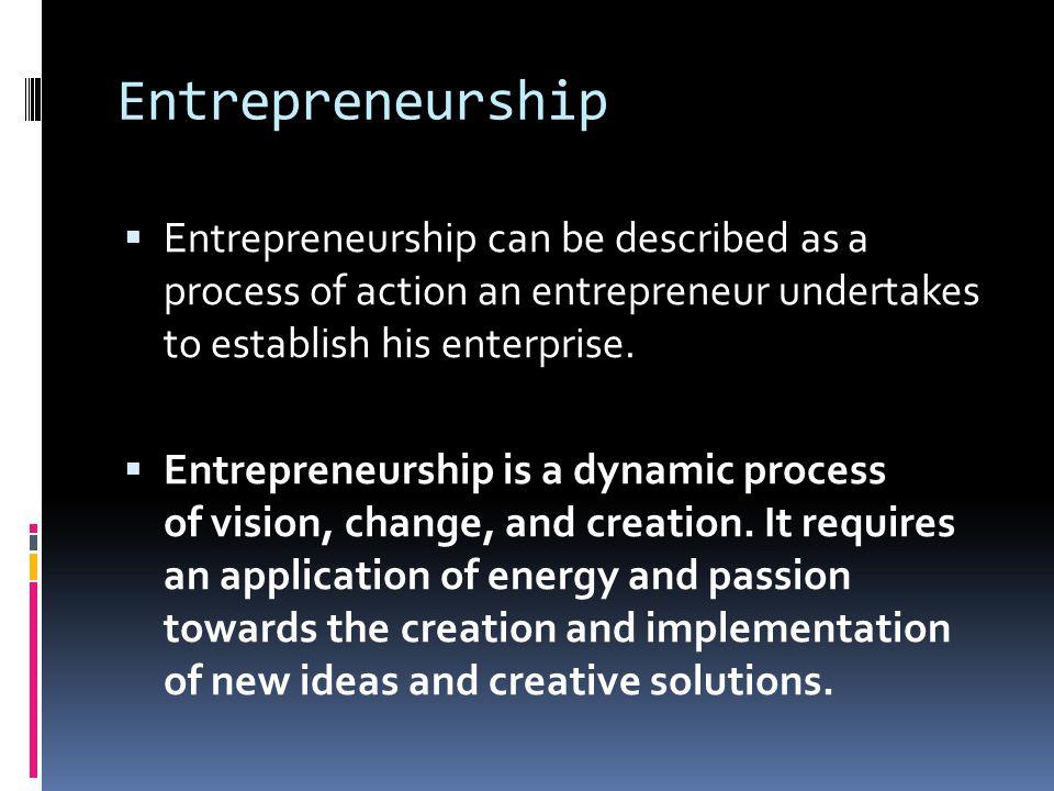 Entrepreneurship Entrepreneurship can be described as a process of action an entrepreneur undertakes to establish his enterprise.