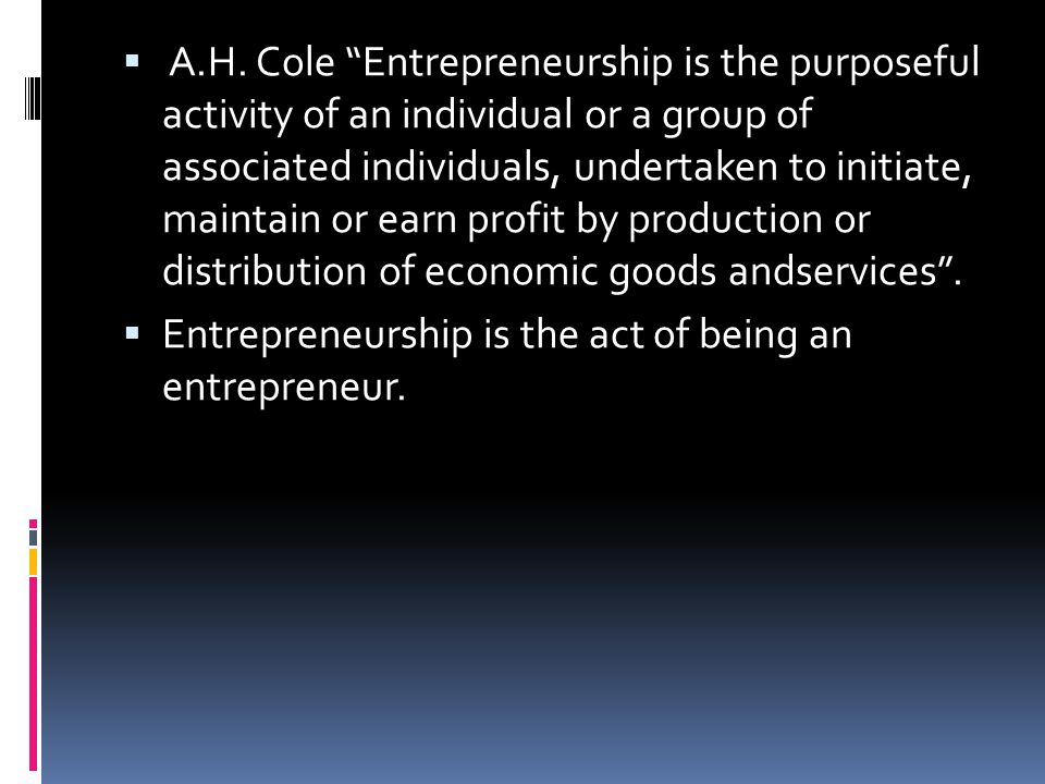 A.H. Cole Entrepreneurship is the purposeful activity of an individual or a group of associated individuals, undertaken to initiate, maintain or earn profit by production or distribution of economic goods andservices .