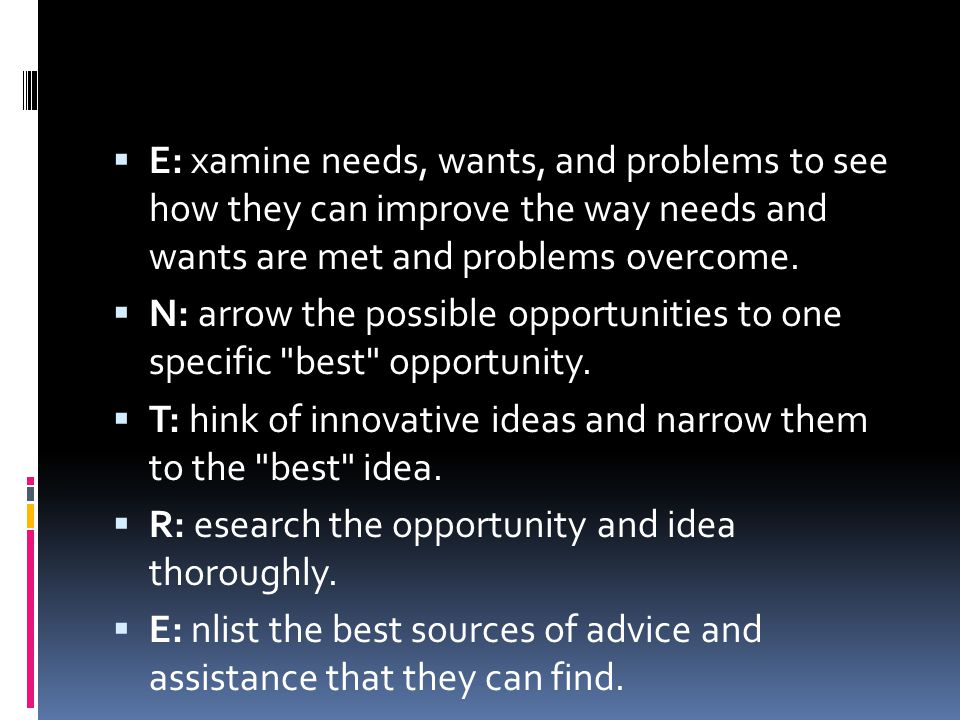 E: xamine needs, wants, and problems to see how they can improve the way needs and wants are met and problems overcome.