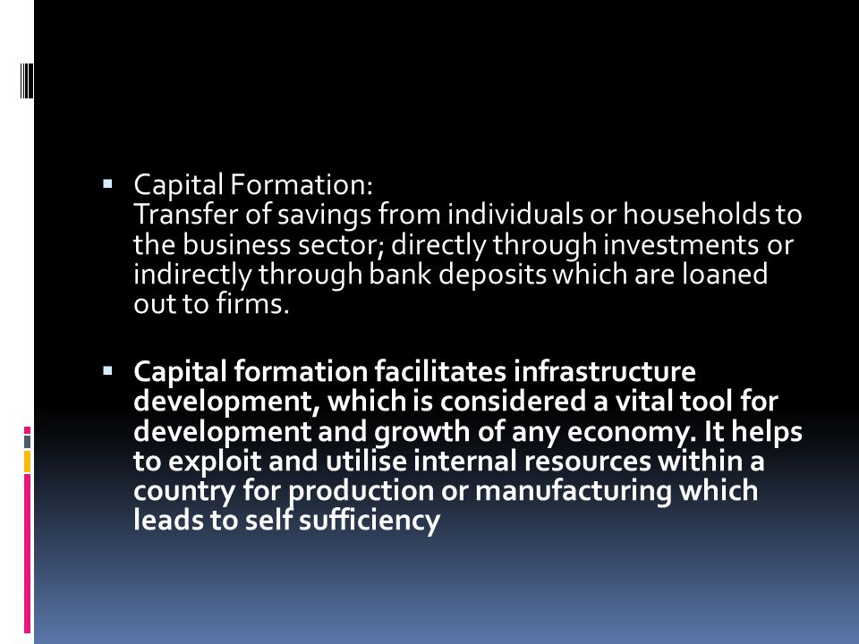 Capital Formation: Transfer of savings from individuals or households to the business sector; directly through investments or indirectly through bank deposits which are loaned out to firms.