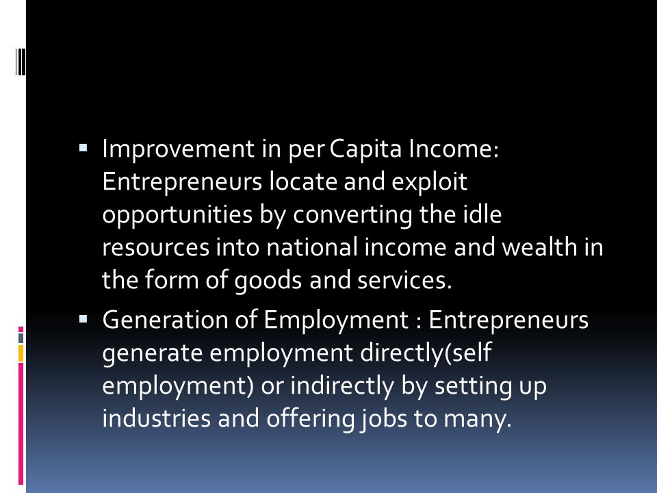 Improvement in per Capita Income: Entrepreneurs locate and exploit opportunities by converting the idle resources into national income and wealth in the form of goods and services.