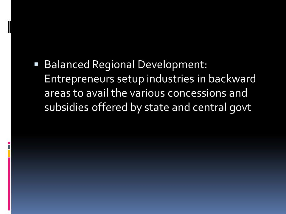 Balanced Regional Development: Entrepreneurs setup industries in backward areas to avail the various concessions and subsidies offered by state and central govt