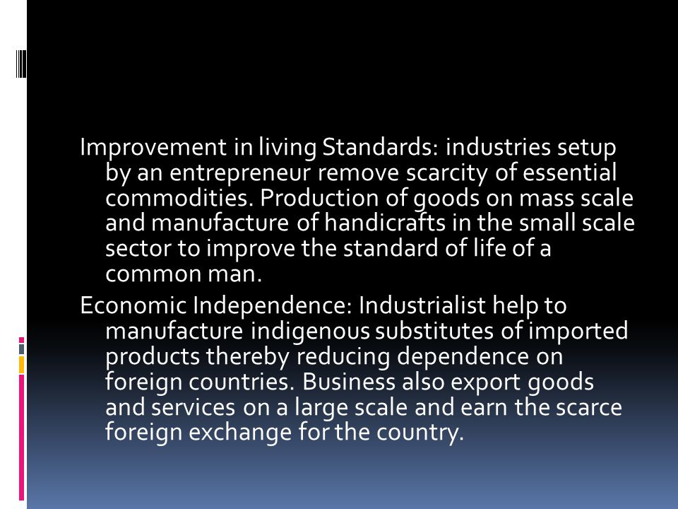 Improvement in living Standards: industries setup by an entrepreneur remove scarcity of essential commodities. Production of goods on mass scale and manufacture of handicrafts in the small scale sector to improve the standard of life of a common man.