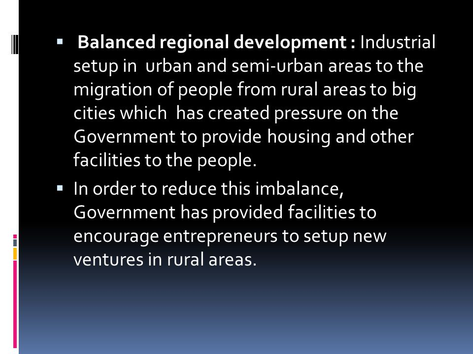 Balanced regional development : Industrial setup in urban and semi-urban areas to the migration of people from rural areas to big cities which has created pressure on the Government to provide housing and other facilities to the people.
