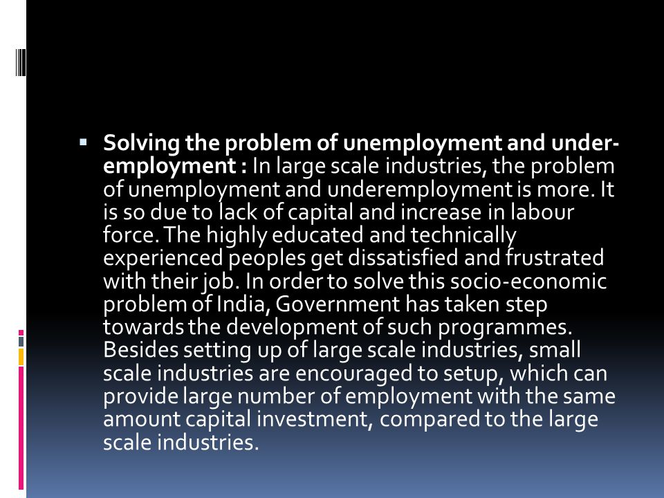 Solving the problem of unemployment and under- employment : In large scale industries, the problem of unemployment and underemployment is more.