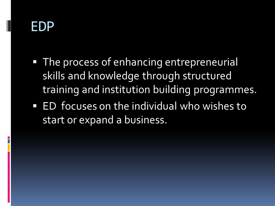 EDP The process of enhancing entrepreneurial skills and knowledge through structured training and institution building programmes.