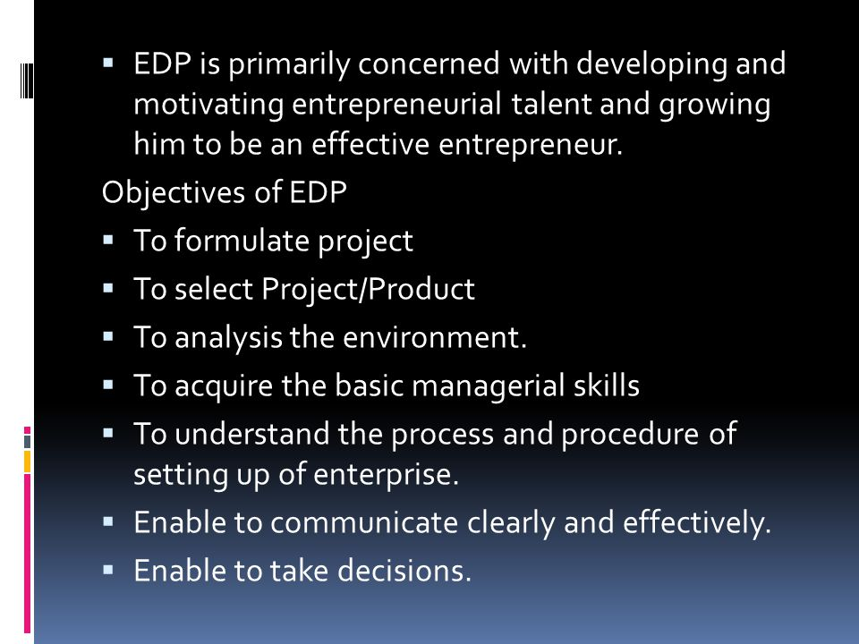 EDP is primarily concerned with developing and motivating entrepreneurial talent and growing him to be an effective entrepreneur.