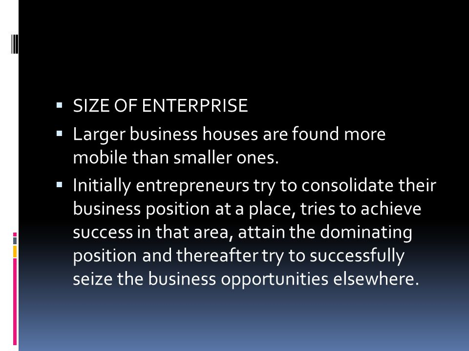 SIZE OF ENTERPRISE Larger business houses are found more mobile than smaller ones.