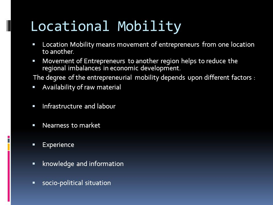 Locational Mobility Location Mobility means movement of entrepreneurs from one location to another.