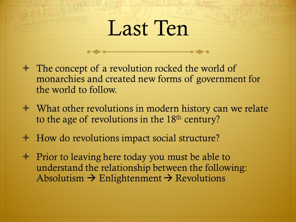 Last Ten The concept of a revolution rocked the world of monarchies and created new forms of government for the world to follow.