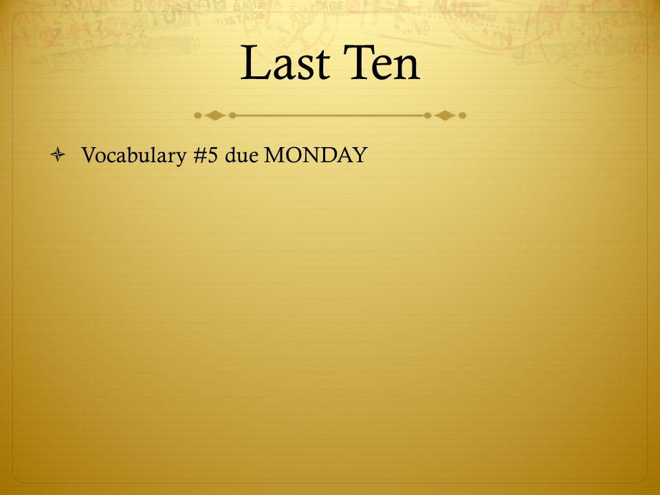Last Ten Vocabulary #5 due MONDAY