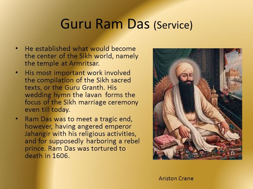 Guru Ram Das (Service) He established what would become the center of the Sikh world, namely the temple at Armritsar.