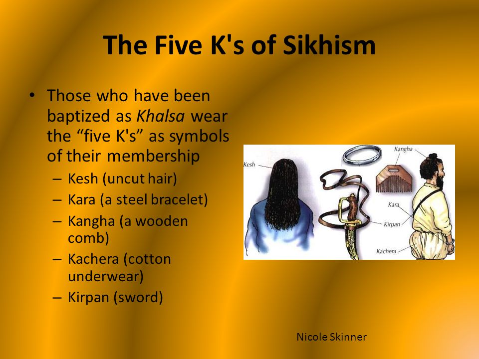 The Five K s of Sikhism Those who have been baptized as Khalsa wear the five K s as symbols of their membership.