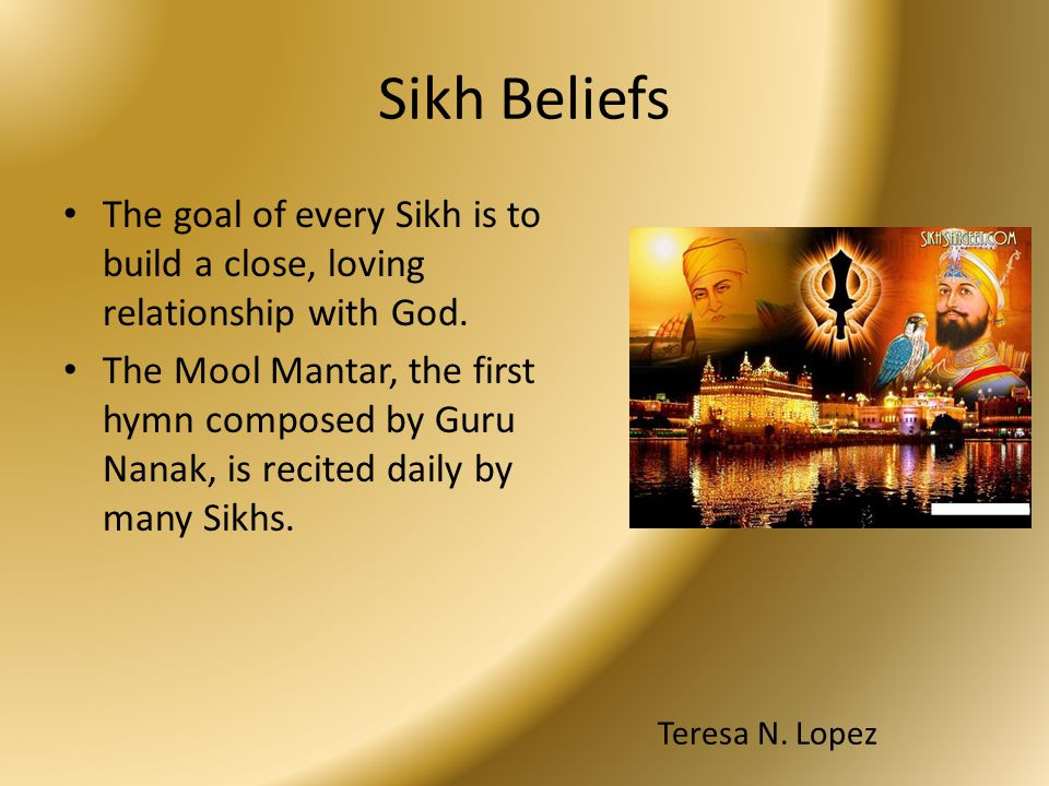 Sikh Beliefs The goal of every Sikh is to build a close, loving relationship with God.