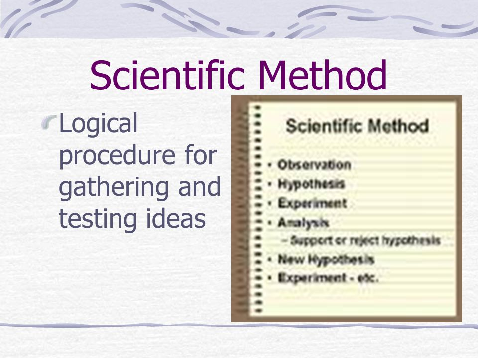 Scientific Method Logical procedure for gathering and testing ideas