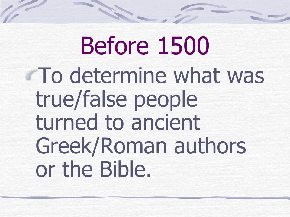 Before 1500 To determine what was true/false people turned to ancient Greek/Roman authors or the Bible.