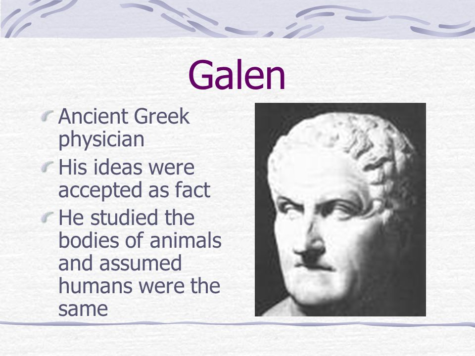 Galen Ancient Greek physician His ideas were accepted as fact