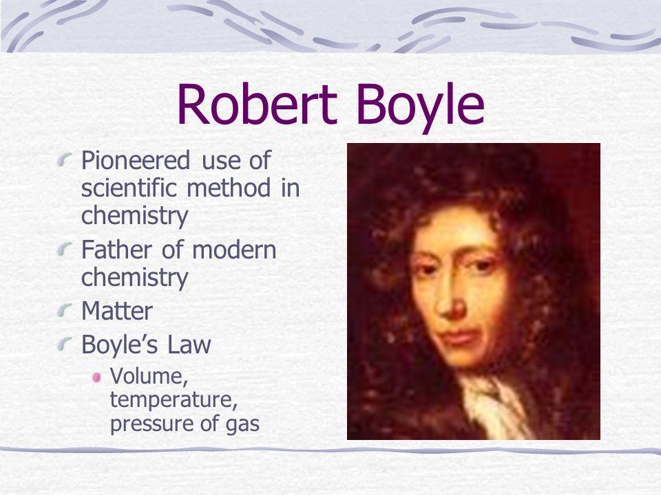 Robert Boyle Pioneered use of scientific method in chemistry