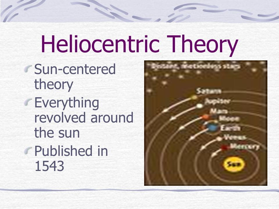 Heliocentric Theory Sun-centered theory