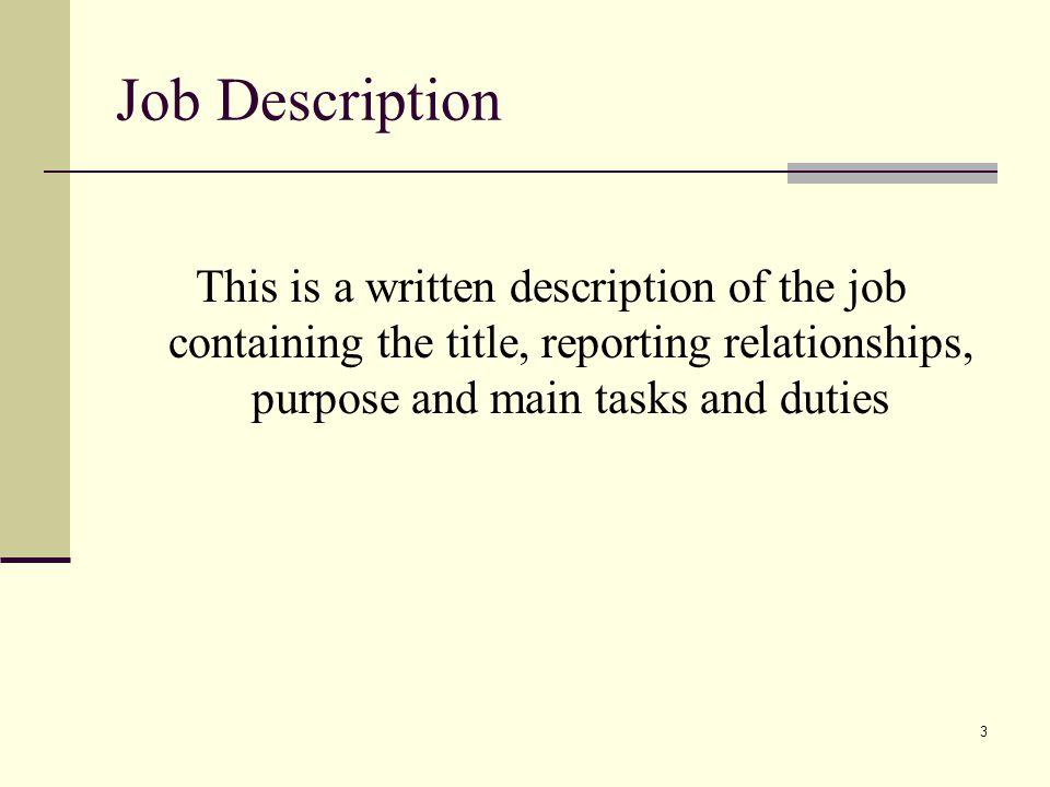 Job Description This is a written description of the job containing the title, reporting relationships, purpose and main tasks and duties.