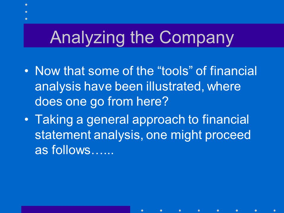 Analyzing the Company Now that some of the tools of financial analysis have been illustrated, where does one go from here