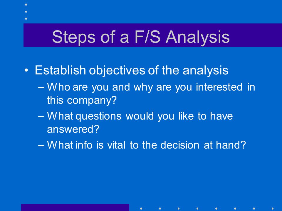 Steps of a F/S Analysis Establish objectives of the analysis