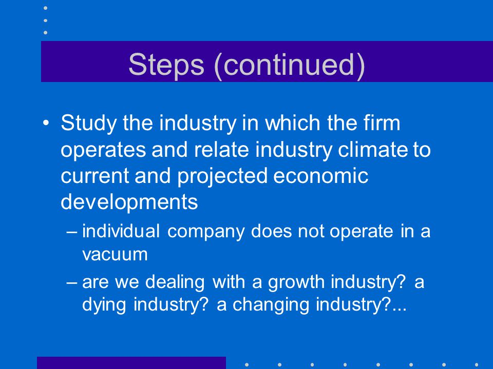 Steps (continued) Study the industry in which the firm operates and relate industry climate to current and projected economic developments.