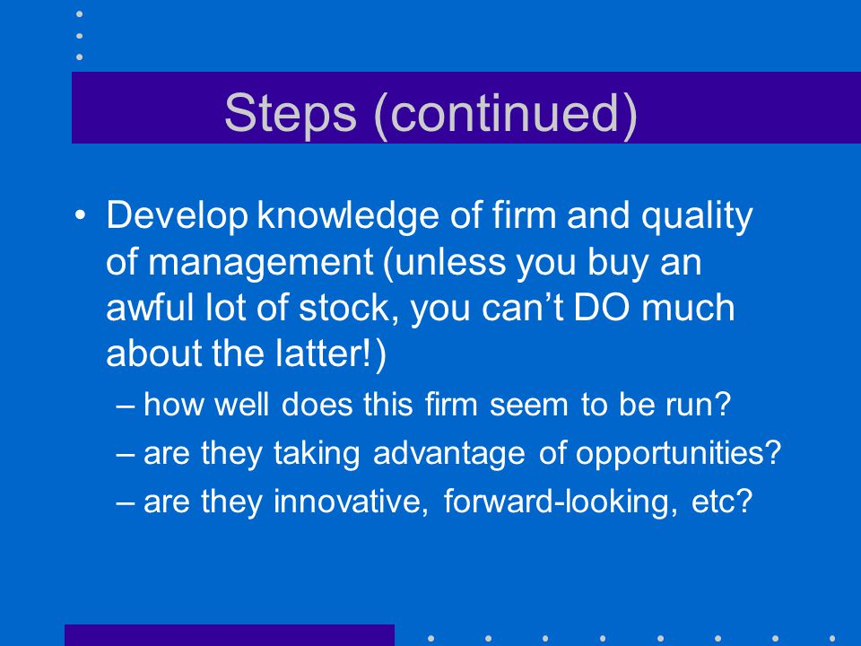 Steps (continued) Develop knowledge of firm and quality of management (unless you buy an awful lot of stock, you can't DO much about the latter!)