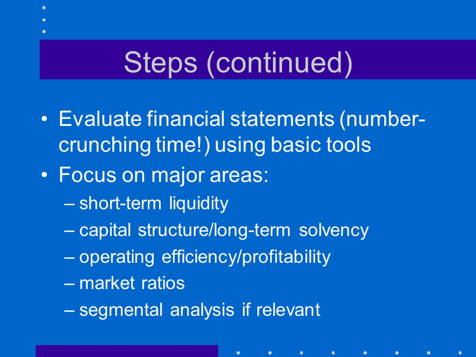 Steps (continued) Evaluate financial statements (number-crunching time!) using basic tools. Focus on major areas: