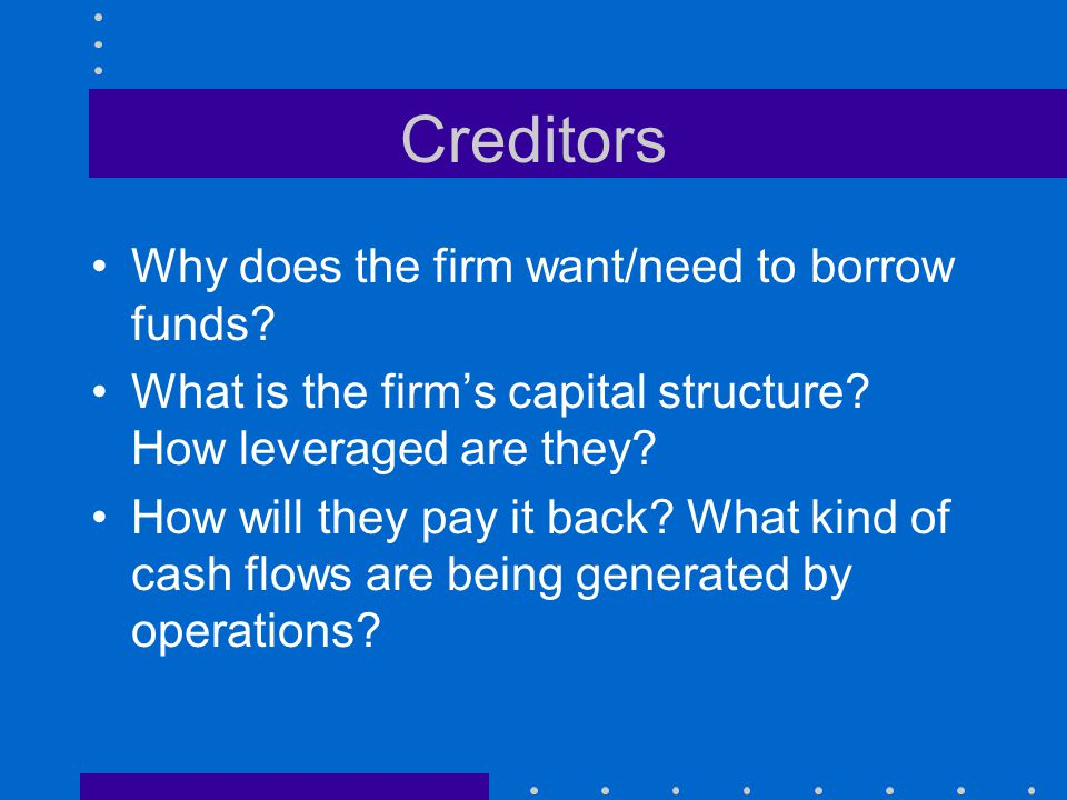Creditors Why does the firm want/need to borrow funds