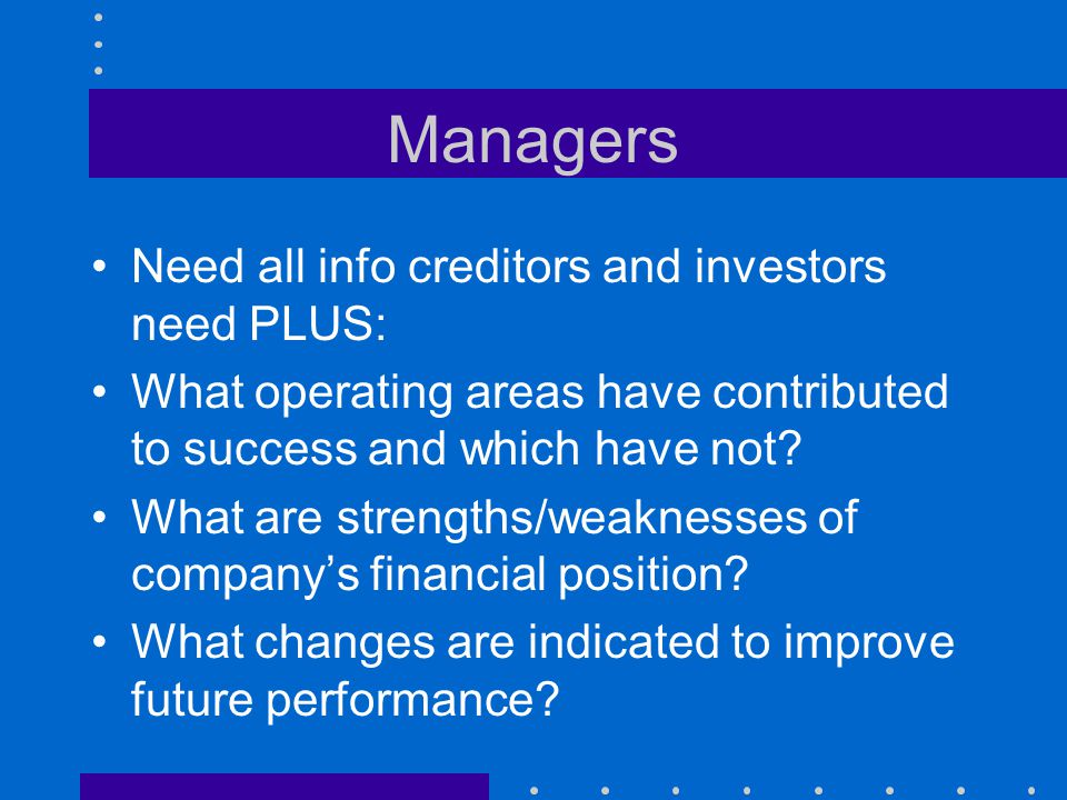 Managers Need all info creditors and investors need PLUS:
