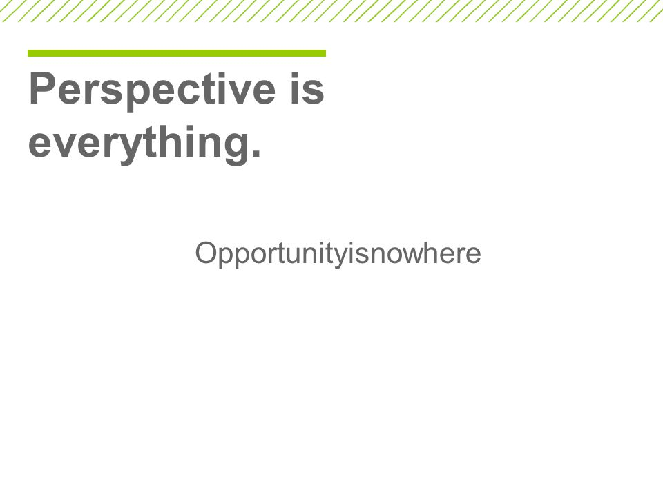 Perspective is everything.