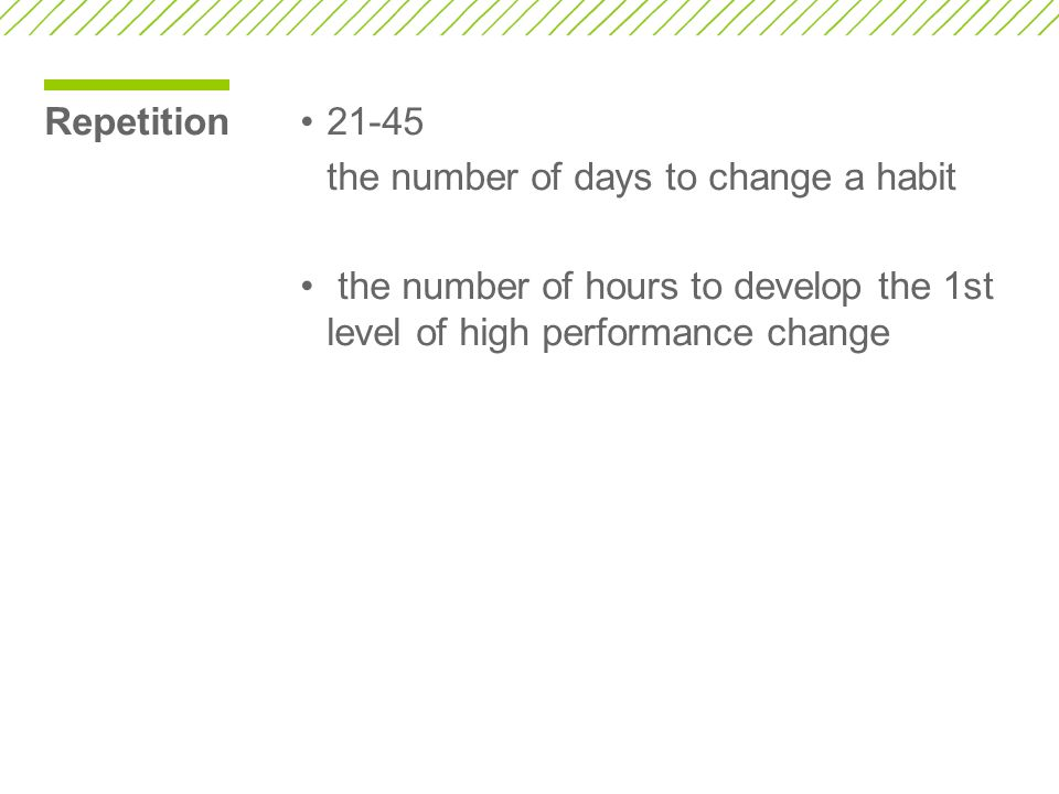 Repetition 21-45. the number of days to change a habit.