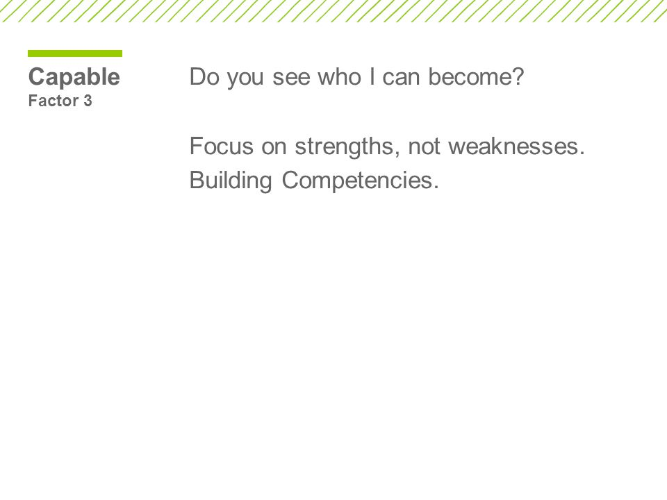 Capable Factor 3 Do you see who I can become. Focus on strengths, not weaknesses.