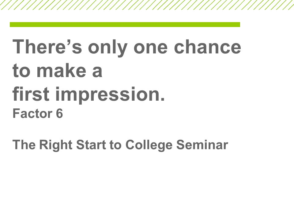 There's only one chance to make a first impression