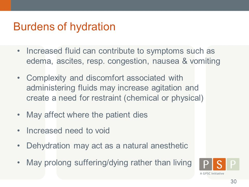 Burdens of hydration Increased fluid can contribute to symptoms such as edema, ascites, resp. congestion, nausea & vomiting.