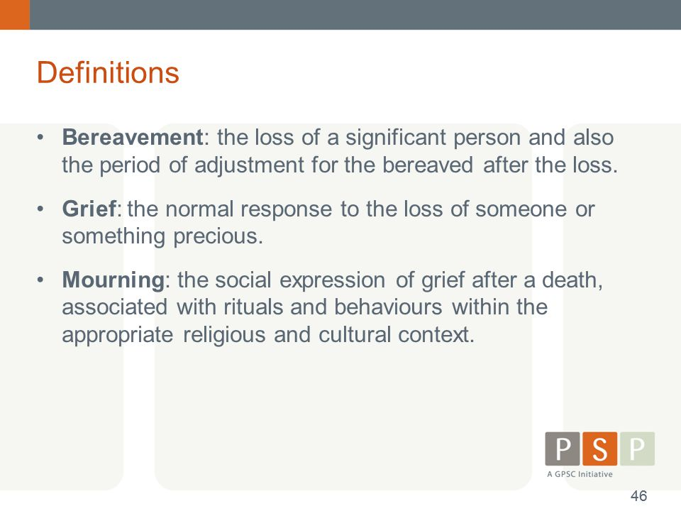 Definitions Bereavement: the loss of a significant person and also the period of adjustment for the bereaved after the loss.