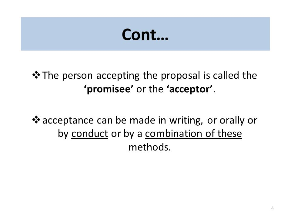 Cont… The person accepting the proposal is called the 'promisee' or the 'acceptor'.