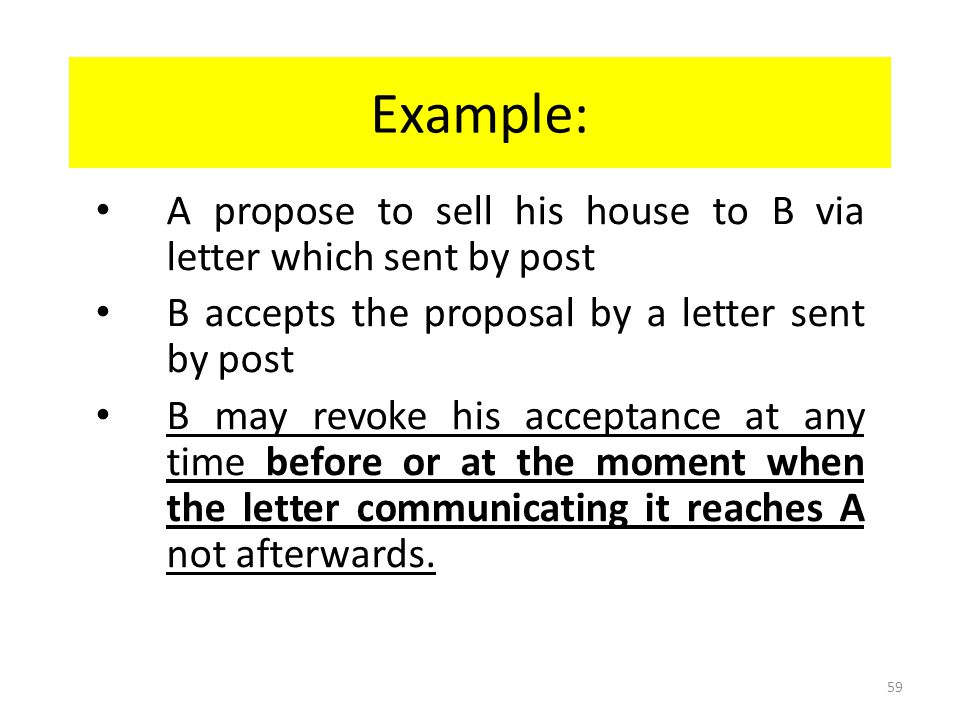 Example: A propose to sell his house to B via letter which sent by post. B accepts the proposal by a letter sent by post.