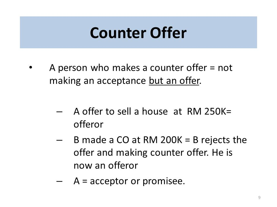 Counter Offer A person who makes a counter offer = not making an acceptance but an offer. A offer to sell a house at RM 250K= offeror.