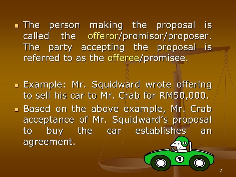 The person making the proposal is called the offeror/promisor/proposer