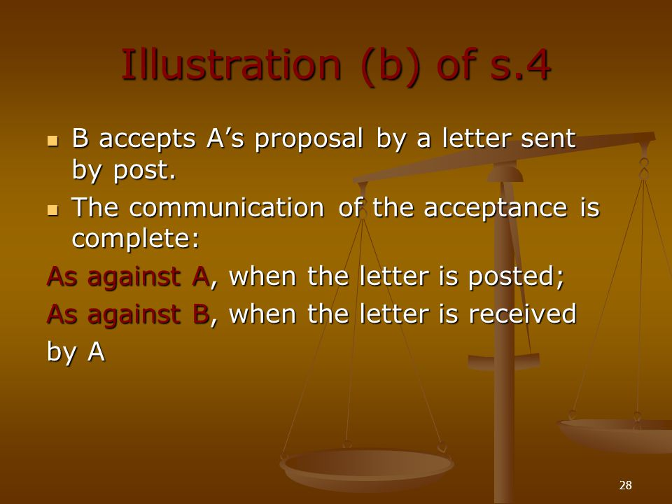 Illustration (b) of s.4 B accepts A's proposal by a letter sent by post. The communication of the acceptance is complete: