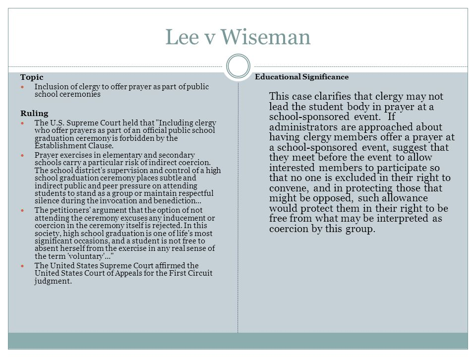 Lee v Wiseman Topic. Inclusion of clergy to offer prayer as part of public school ceremonies. Ruling.