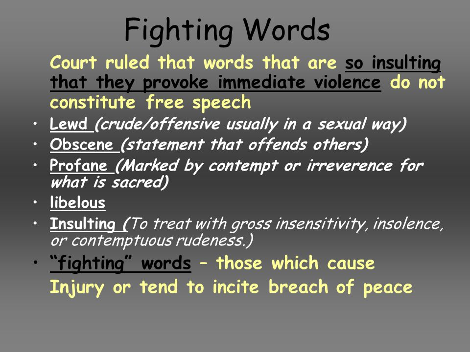 Fighting Words Court ruled that words that are so insulting that they provoke immediate violence do not constitute free speech.
