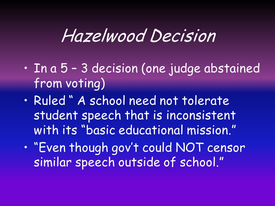 Hazelwood Decision In a 5 – 3 decision (one judge abstained from voting)