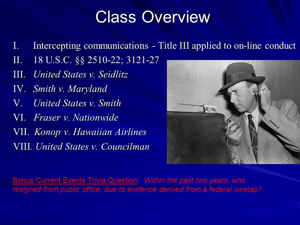 Class Overview I. Intercepting communications - Title III applied to on-line conduct. II. 18 U.S.C. §§ 2510-22; 3121-27.