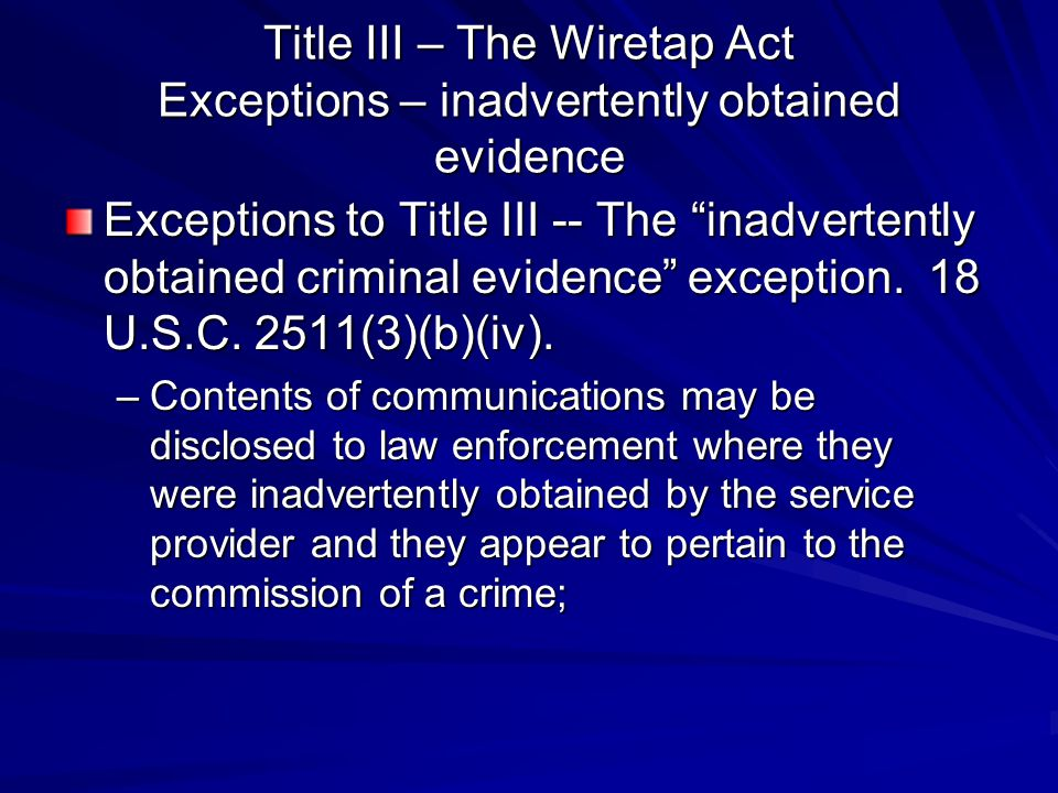 Title III – The Wiretap Act Exceptions – inadvertently obtained evidence